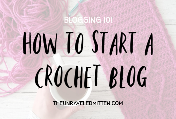 Start a Crochet Blog Today!! | A How To Guide From The Unraveled Mitten